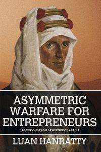 Asymmetric warfare for entrepreneurs:120 lessons from Lawrence of Arabia