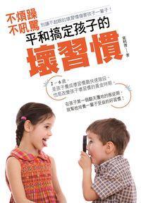 不煩躁、不吼罵,和平搞定孩子的壞習慣:別讓不起眼的壞習慣傷害孩子一輩子!