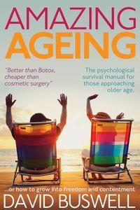 Amazing ageing:or, how to grow into freedom and contentment:the psychological survival manual for those approaching older age