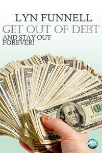 Get out of debt and stay out forever!:get off your ass:don't let life pass!