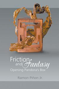 Friction and fantasy:opening pandora's box