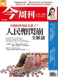 今周刊 2016/01/18 [第995期]:中國經濟到底怎麼了?人民幣閃崩全解讀