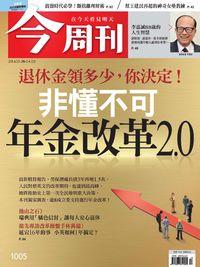 今周刊 2016/03/28 [第1005期]:非懂不可 年金改革2.0