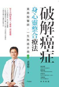破解癌症,身心靈整合療法:黃鼎殷醫師:一生無癌手冊