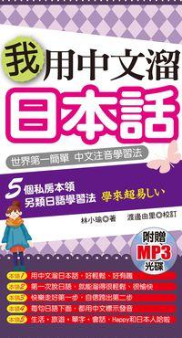 我用中文溜日本話 [有聲書]:世界第一簡單 中文注音學習法:5個私房本領 另類日語學習法 學來超易しい