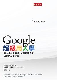 Google超級用人學:讓人才創意不絕.企業不斷成長的創新工作守則